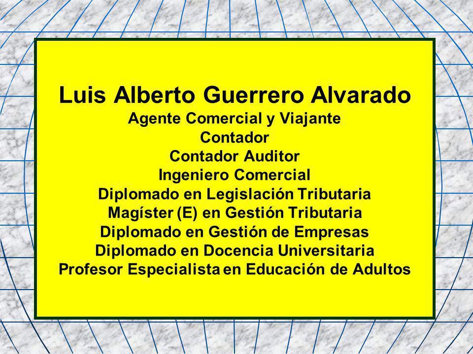 Luis Alberto Guerrero Alvarado Agente Comercial y Viajante Contador Contador Auditor Ingeniero Comercial Diplomado en Legislación Tributaria Magíster (E) en Gestión Tributaria Diplomado en Gestión de Empresas Diplomado en Docencia Universitaria Profesor Especialista en Educación de Adultos