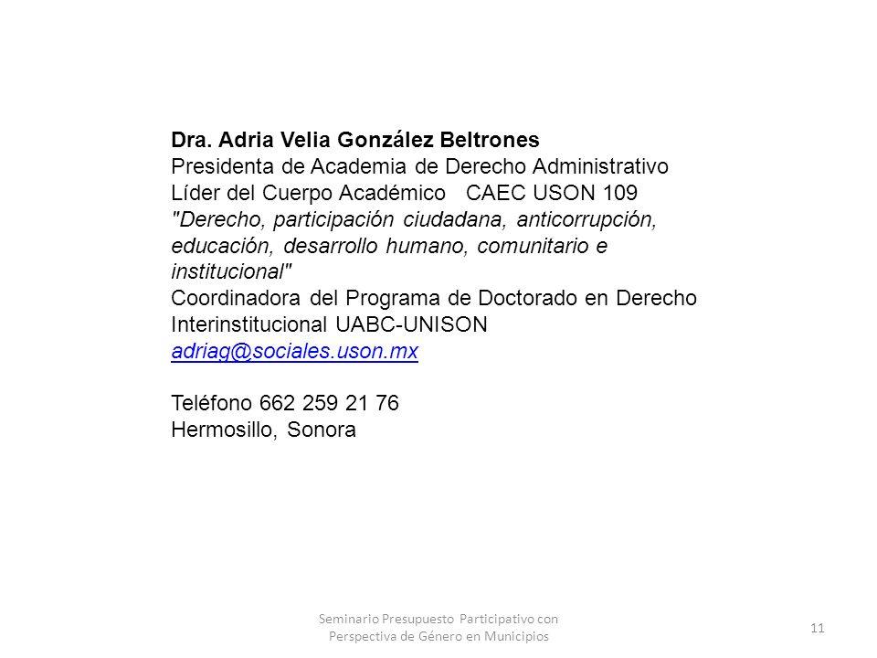 Dra. Adria Velia González Beltrones Presidenta de Academia de Derecho Administrativo Líder del Cuerpo Académico CAEC USON 109 Derecho, participación ciudadana, anticorrupción, educación, desarrollo humano, comunitario e institucional Coordinadora del Programa de Doctorado en Derecho Interinstitucional UABC-UNISON adriag@sociales.uson.mx