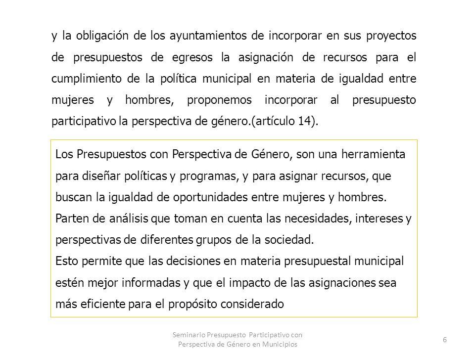 y la obligación de los ayuntamientos de incorporar en sus proyectos de presupuestos de egresos la asignación de recursos para el cumplimiento de la política municipal en materia de igualdad entre mujeres y hombres, proponemos incorporar al presupuesto participativo la perspectiva de género.(artículo 14).