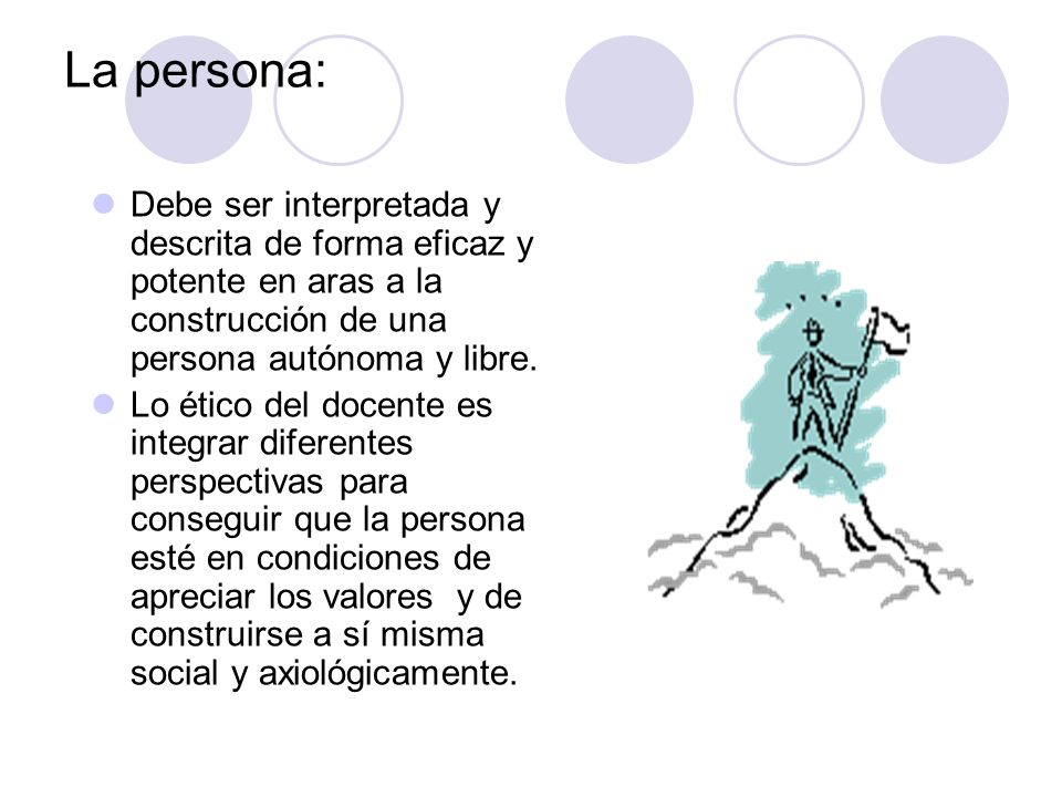 La persona: Debe ser interpretada y descrita de forma eficaz y potente en aras a la construcción de una persona autónoma y libre.