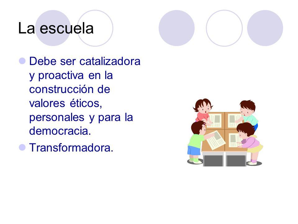 La escuela Debe ser catalizadora y proactiva en la construcción de valores éticos, personales y para la democracia.