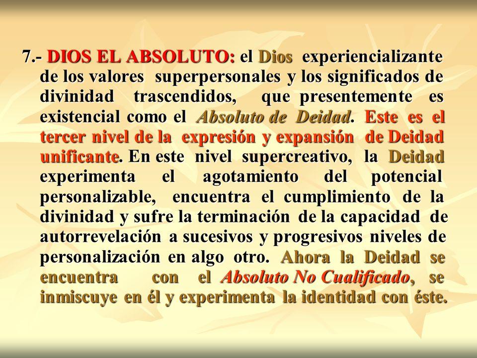 7.- DIOS EL ABSOLUTO: el Dios experiencializante de los valores superpersonales y los significados de divinidad trascendidos, que presentemente es existencial como el Absoluto de Deidad.
