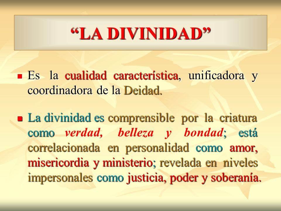 LA DIVINIDAD Es la cualidad característica, unificadora y coordinadora de la Deidad.