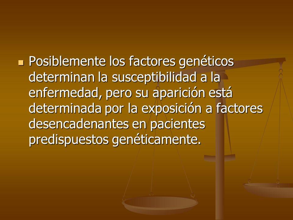 Posiblemente los factores genéticos determinan la susceptibilidad a la enfermedad, pero su aparición está determinada por la exposición a factores desencadenantes en pacientes predispuestos genéticamente.