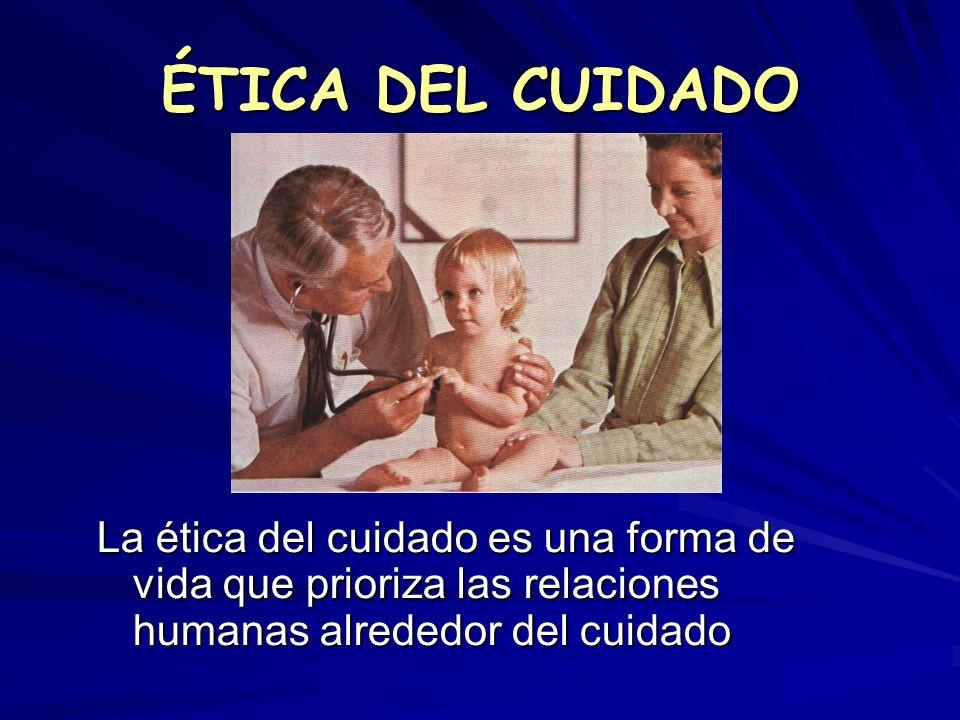 ÉTICA DEL CUIDADO La ética del cuidado es una forma de vida que prioriza las relaciones humanas alrededor del cuidado.