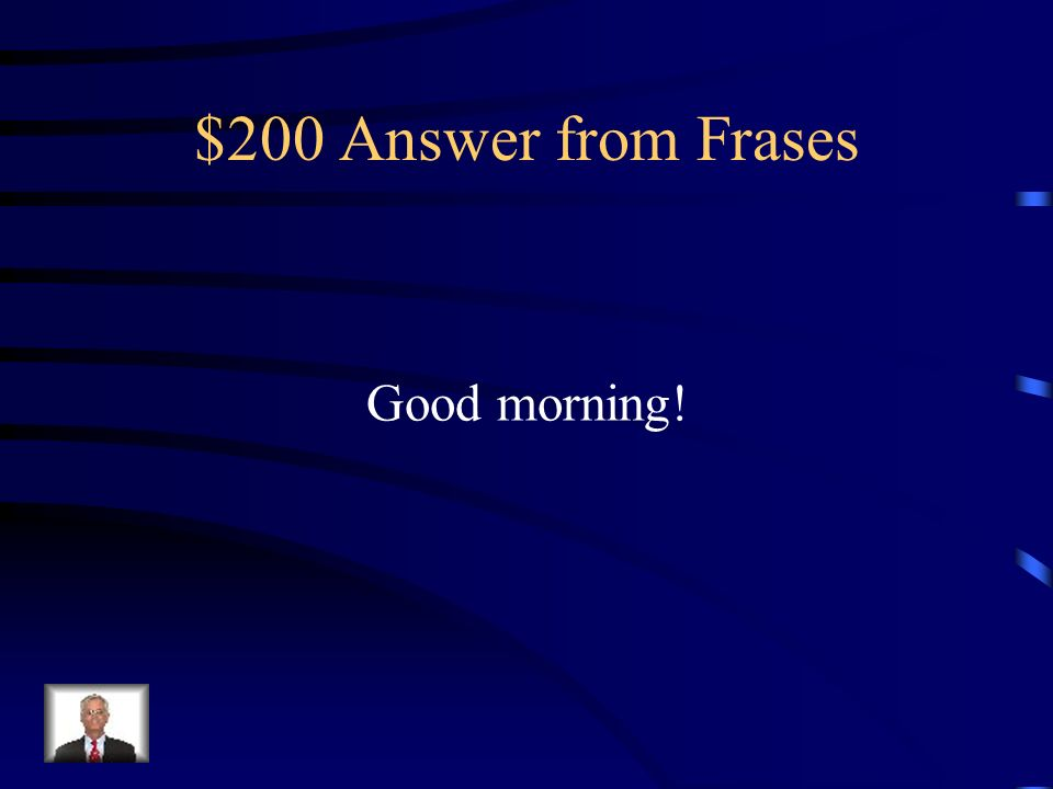 Good Morning Answer : Jeopardy verbos frases escucha q