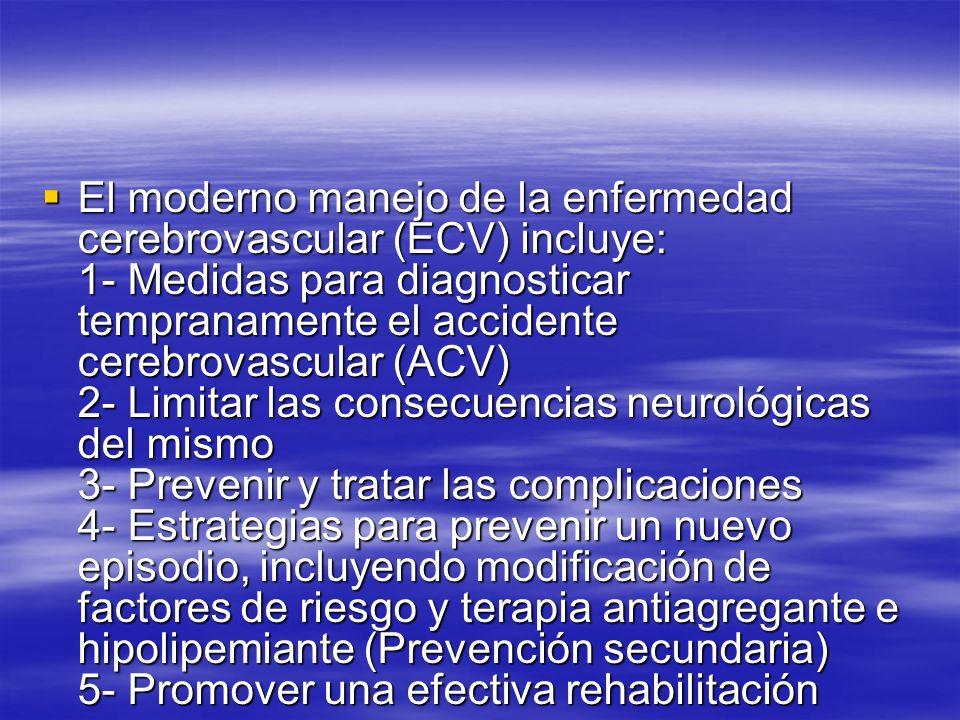 El moderno manejo de la enfermedad cerebrovascular (ECV) incluye: 1- Medidas para diagnosticar tempranamente el accidente cerebrovascular (ACV) 2- Limitar las consecuencias neurológicas del mismo 3- Prevenir y tratar las complicaciones 4- Estrategias para prevenir un nuevo episodio, incluyendo modificación de factores de riesgo y terapia antiagregante e hipolipemiante (Prevención secundaria) 5- Promover una efectiva rehabilitación
