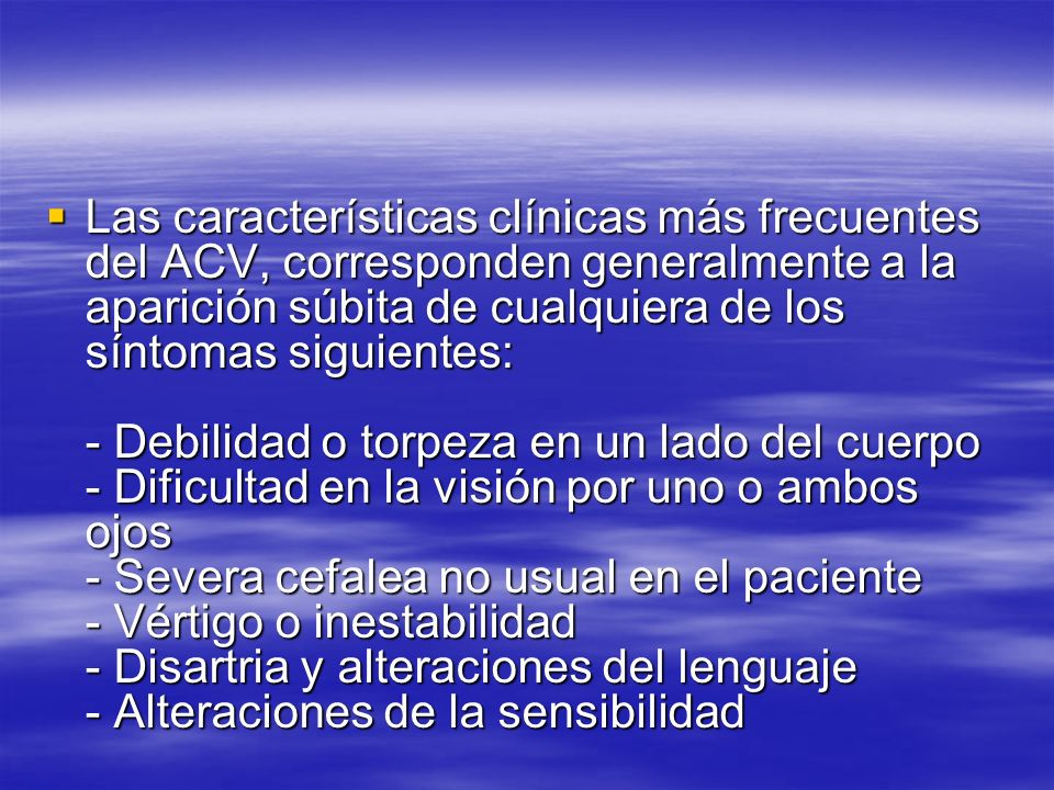 Las características clínicas más frecuentes del ACV, corresponden generalmente a la aparición súbita de cualquiera de los síntomas siguientes: - Debilidad o torpeza en un lado del cuerpo - Dificultad en la visión por uno o ambos ojos - Severa cefalea no usual en el paciente - Vértigo o inestabilidad - Disartria y alteraciones del lenguaje - Alteraciones de la sensibilidad