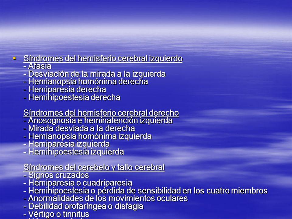 Síndromes del hemisferio cerebral izquierdo - Afasia - Desviación de la mirada a la izquierda - Hemianopsia homónima derecha - Hemiparesia derecha - Hemihipoestesia derecha Síndromes del hemisferio cerebral derecho - Anosognosia e heminatención izquierda - Mirada desviada a la derecha - Hemianopsia homónima izquierda - Hemiparesia izquierda - Hemihipoestesia izquierda Síndromes del cerebelo y tallo cerebral - Signos cruzados - Hemiparesia o cuadriparesia - Hemihipoestesia o pérdida de sensibilidad en los cuatro miembros - Anormalidades de los movimientos oculares - Debilidad orofaríngea o disfagia - Vértigo o tinnitus - Náusea y vómito - Hipo o anormalidades respiratorias - Depresión de la conciencia - Ataxia troncular, de miembros o de la marcha