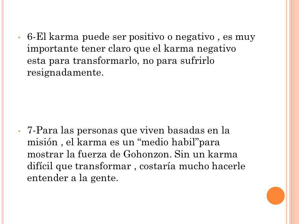 6-El karma puede ser positivo o negativo , es muy importante tener claro que el karma negativo esta para transformarlo, no para sufrirlo resignadamente.