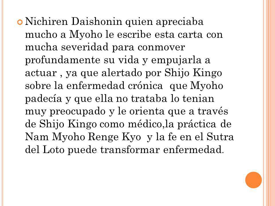 Nichiren Daishonin quien apreciaba mucho a Myoho le escribe esta carta con mucha severidad para conmover profundamente su vida y empujarla a actuar , ya que alertado por Shijo Kingo sobre la enfermedad crónica que Myoho padecía y que ella no trataba lo tenian muy preocupado y le orienta que a través de Shijo Kingo como médico,la práctica de Nam Myoho Renge Kyo y la fe en el Sutra del Loto puede transformar enfermedad.