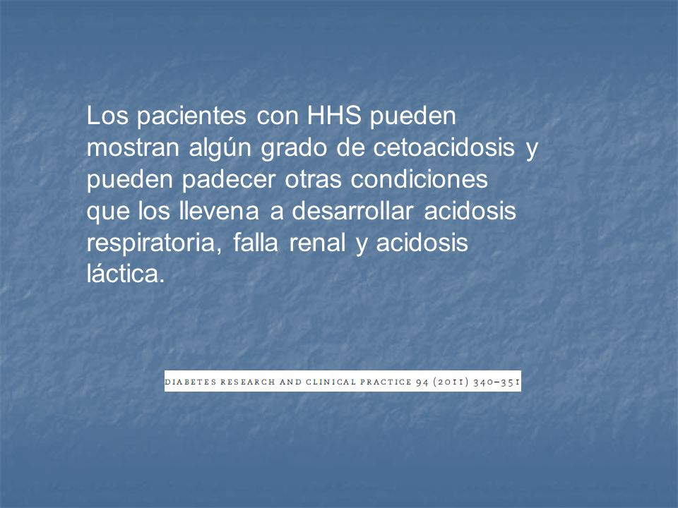 Los pacientes con HHS pueden mostran algún grado de cetoacidosis y pueden padecer otras condiciones que los llevena a desarrollar acidosis respiratoria, falla renal y acidosis láctica.