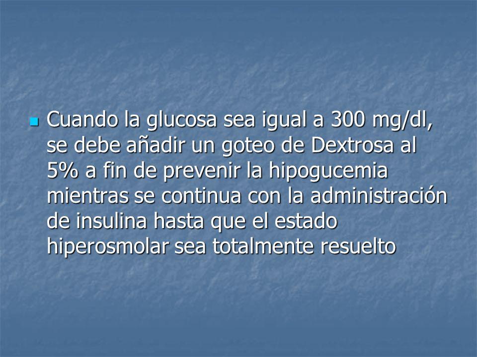Cuando la glucosa sea igual a 300 mg/dl, se debe añadir un goteo de Dextrosa al 5% a fin de prevenir la hipogucemia mientras se continua con la administración de insulina hasta que el estado hiperosmolar sea totalmente resuelto