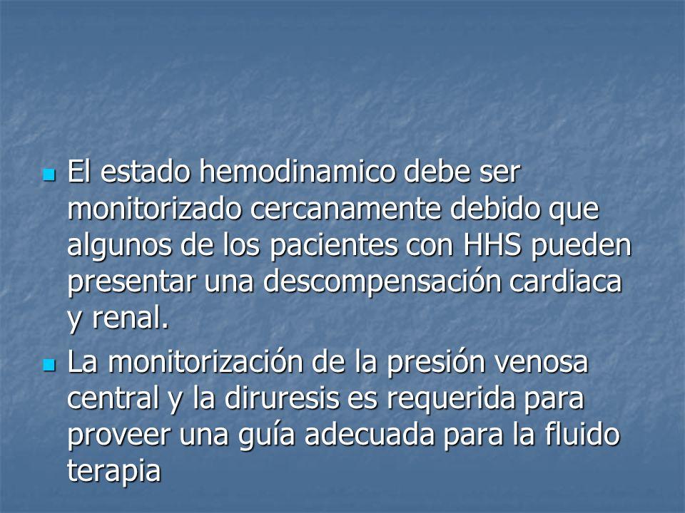 El estado hemodinamico debe ser monitorizado cercanamente debido que algunos de los pacientes con HHS pueden presentar una descompensación cardiaca y renal.