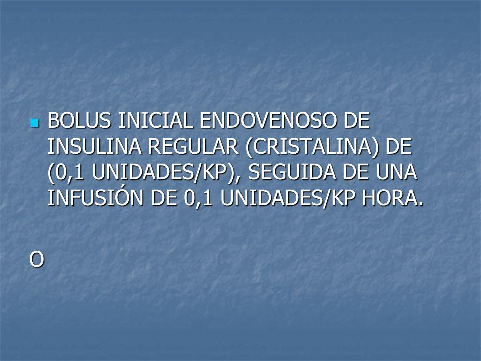 BOLUS INICIAL ENDOVENOSO DE INSULINA REGULAR (CRISTALINA) DE (0,1 UNIDADES/KP), SEGUIDA DE UNA INFUSIÓN DE 0,1 UNIDADES/KP HORA.