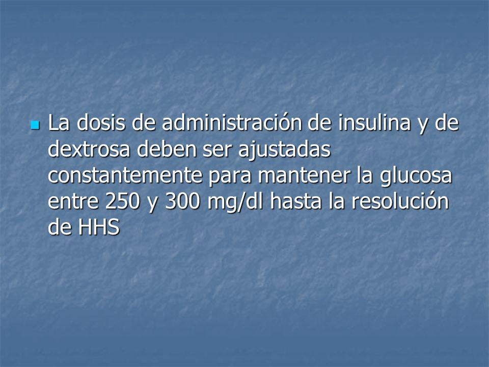 La dosis de administración de insulina y de dextrosa deben ser ajustadas constantemente para mantener la glucosa entre 250 y 300 mg/dl hasta la resolución de HHS