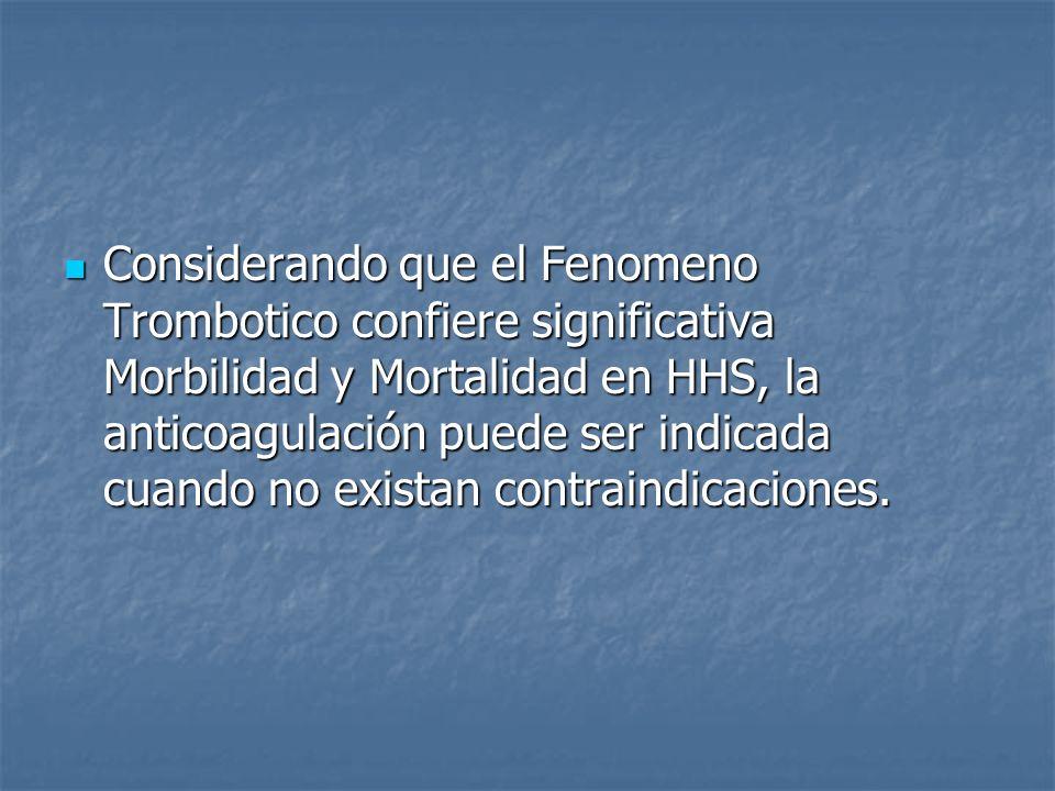 Considerando que el Fenomeno Trombotico confiere significativa Morbilidad y Mortalidad en HHS, la anticoagulación puede ser indicada cuando no existan contraindicaciones.