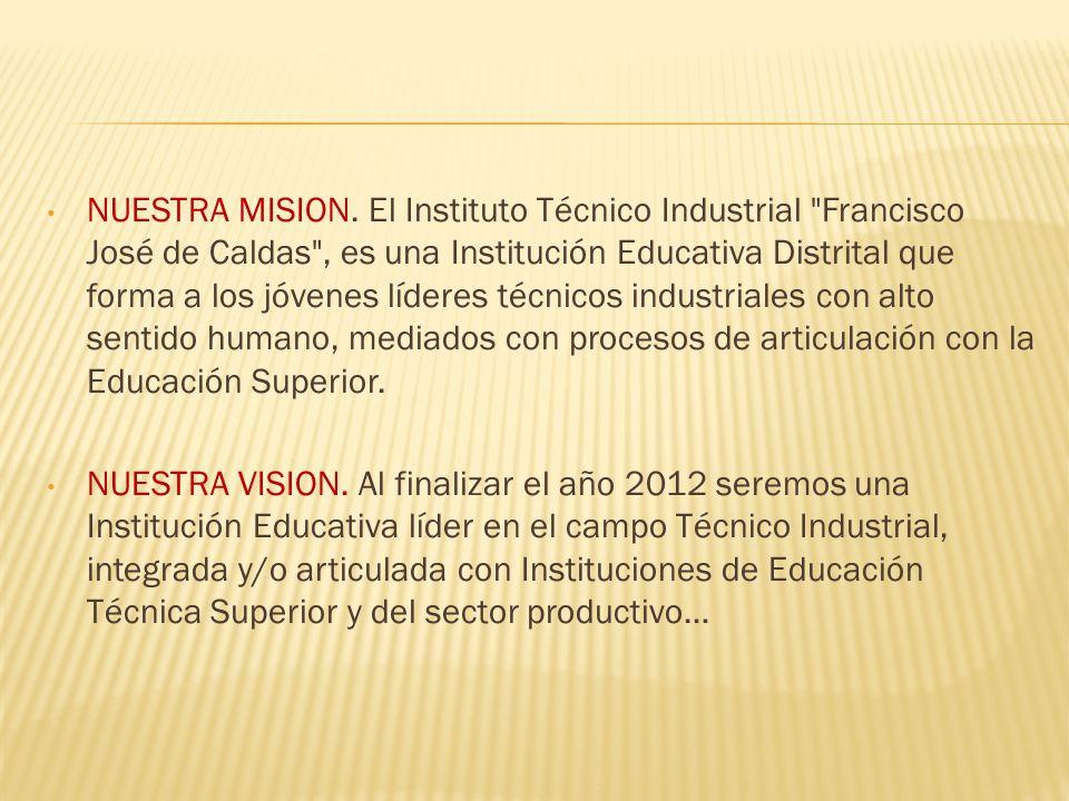 NUESTRA MISION. El Instituto Técnico Industrial Francisco José de Caldas , es una Institución Educativa Distrital que forma a los jóvenes líderes técnicos industriales con alto sentido humano, mediados con procesos de articulación con la Educación Superior.