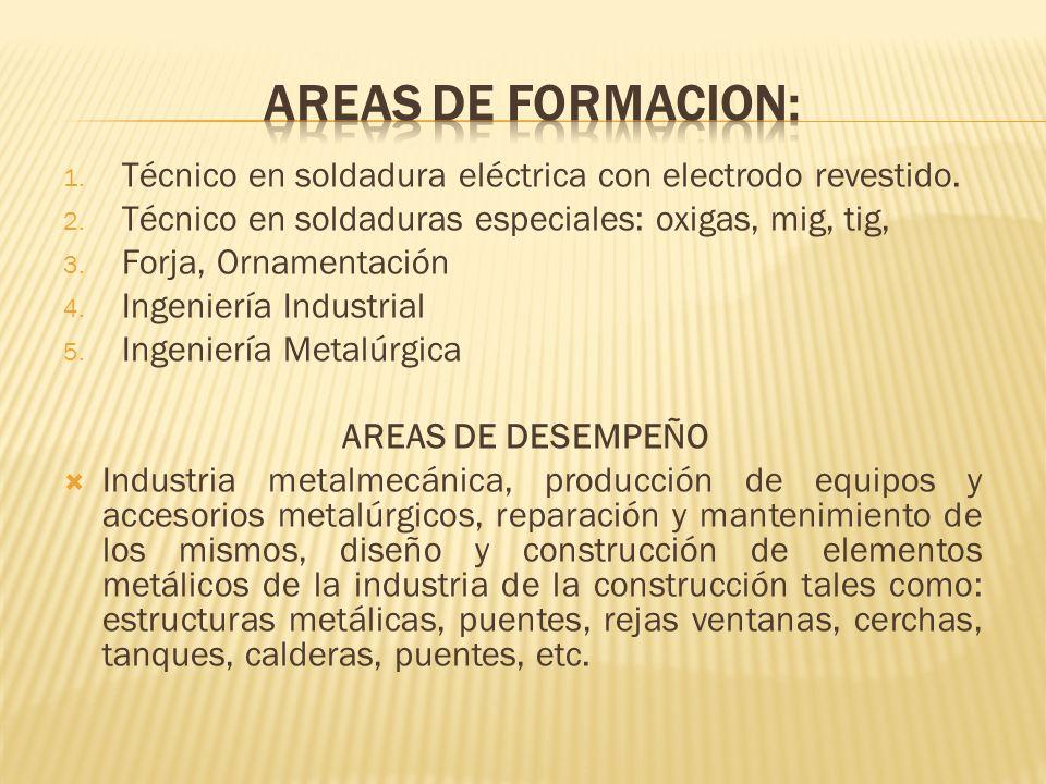 AREAS DE FORMACION:Técnico en soldadura eléctrica con electrodo revestido. Técnico en soldaduras especiales: oxigas, mig, tig,