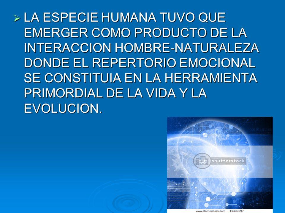 LA ESPECIE HUMANA TUVO QUE EMERGER COMO PRODUCTO DE LA INTERACCION HOMBRE-NATURALEZA DONDE EL REPERTORIO EMOCIONAL SE CONSTITUIA EN LA HERRAMIENTA PRIMORDIAL DE LA VIDA Y LA EVOLUCION.