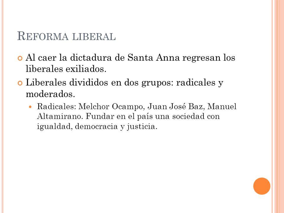 Reforma liberal Al caer la dictadura de Santa Anna regresan los liberales exiliados. Liberales divididos en dos grupos: radicales y moderados.