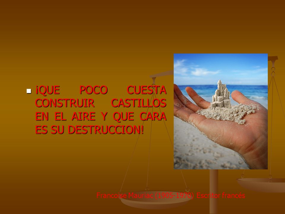¡QUE POCO CUESTA CONSTRUIR CASTILLOS EN EL AIRE Y QUE CARA ES SU DESTRUCCION!