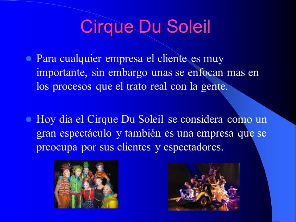 Cirque Du SoleilPara cualquier empresa el cliente es muy importante, sin embargo unas se enfocan mas en los procesos que el trato real con la gente.