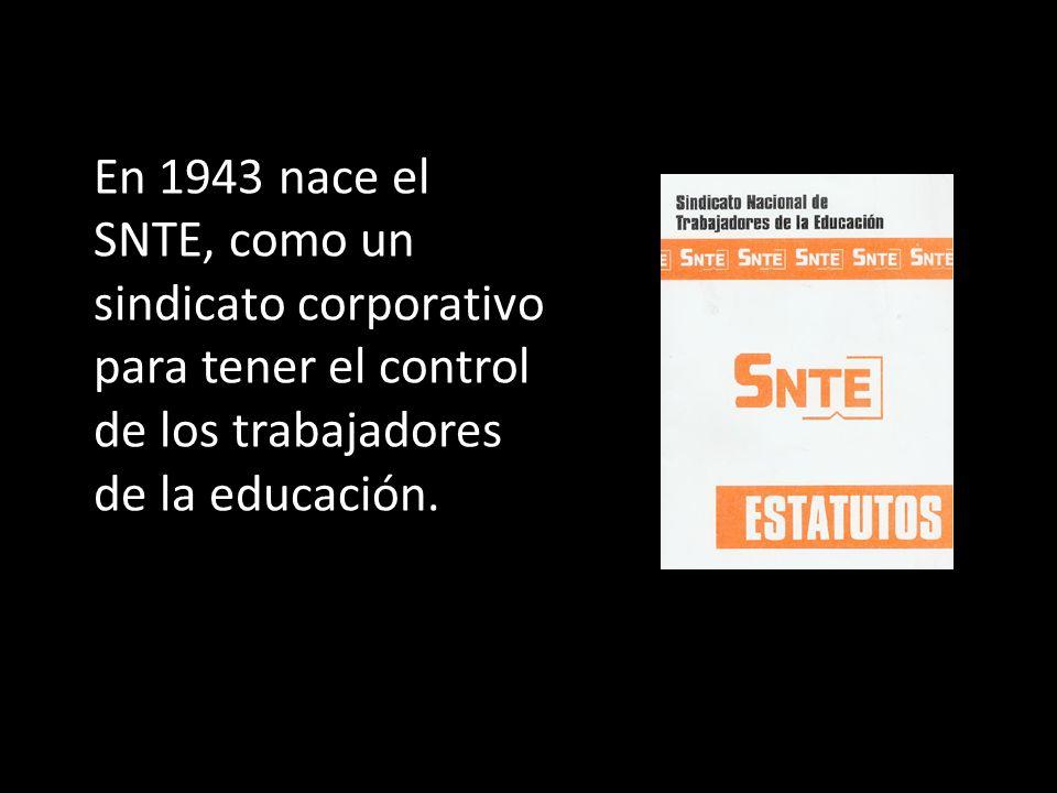 En 1943 nace el SNTE, como un sindicato corporativo para tener el control de los trabajadores de la educación.