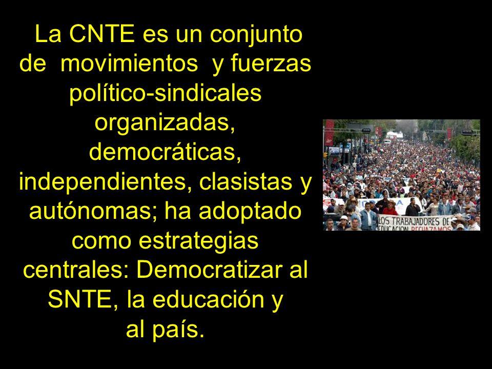 La CNTE es un conjunto de movimientos y fuerzas político-sindicales organizadas, democráticas, independientes, clasistas y autónomas; ha adoptado como estrategias centrales: Democratizar al SNTE, la educación y al país.