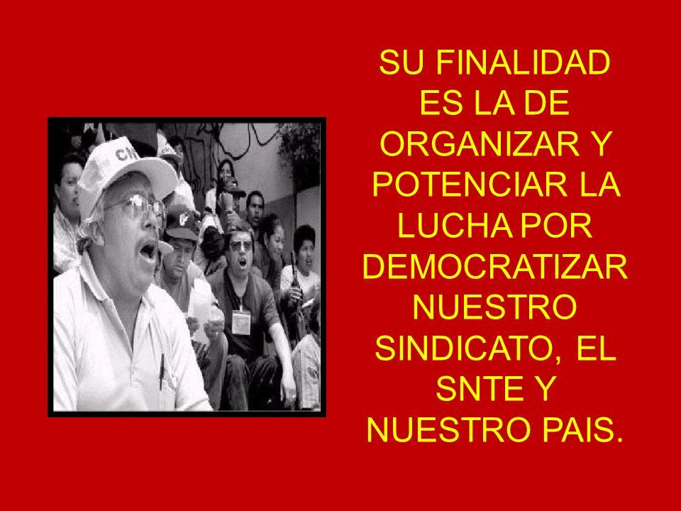 SU FINALIDAD ES LA DE ORGANIZAR Y POTENCIAR LA LUCHA POR DEMOCRATIZAR NUESTRO SINDICATO, EL SNTE Y NUESTRO PAIS.