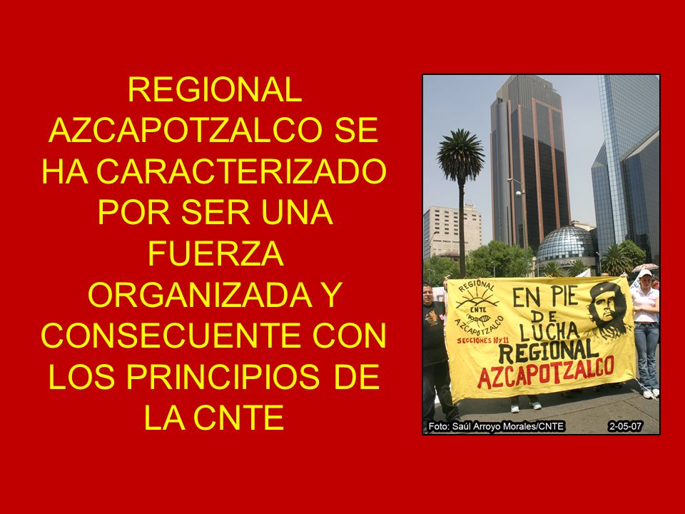 REGIONAL AZCAPOTZALCO SE HA CARACTERIZADO POR SER UNA FUERZA ORGANIZADA Y CONSECUENTE CON LOS PRINCIPIOS DE LA CNTE