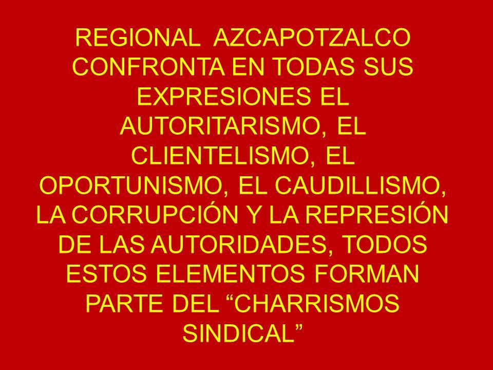 REGIONAL AZCAPOTZALCO CONFRONTA EN TODAS SUS EXPRESIONES EL AUTORITARISMO, EL CLIENTELISMO, EL OPORTUNISMO, EL CAUDILLISMO, LA CORRUPCIÓN Y LA REPRESIÓN DE LAS AUTORIDADES, TODOS ESTOS ELEMENTOS FORMAN PARTE DEL CHARRISMOS SINDICAL