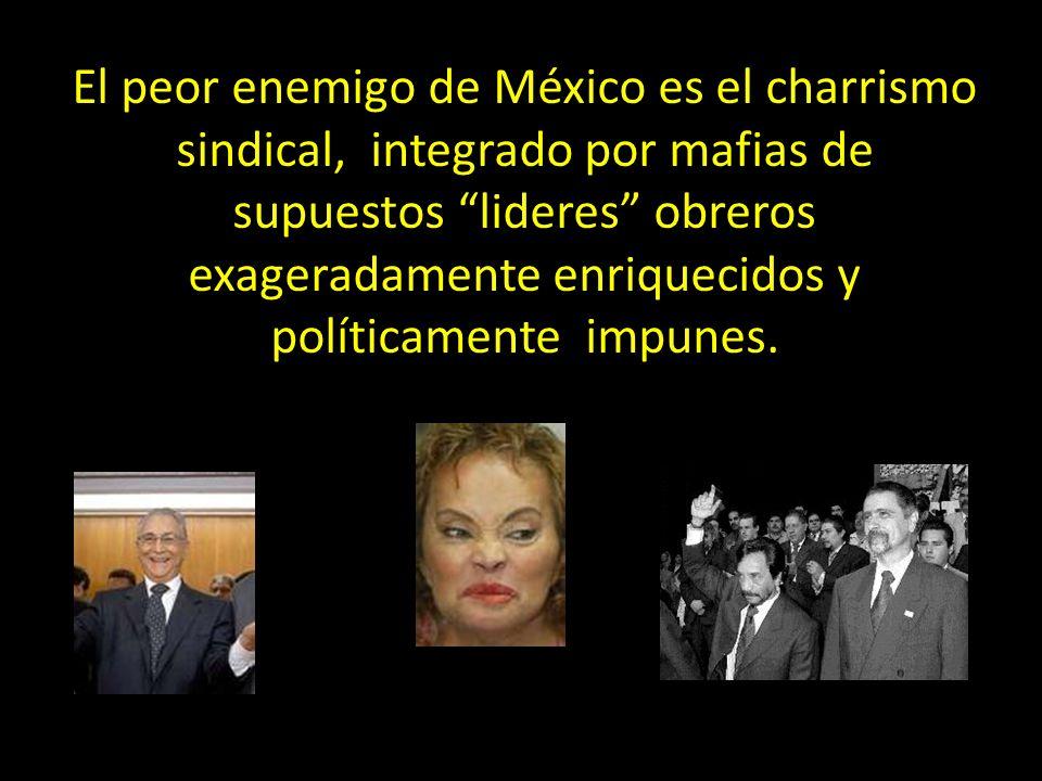 El peor enemigo de México es el charrismo sindical, integrado por mafias de supuestos lideres obreros exageradamente enriquecidos y políticamente impunes.