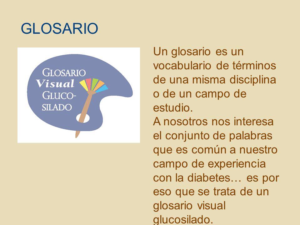 GLOSARIO Un glosario es un vocabulario de términos de una misma disciplina o de un campo de estudio.