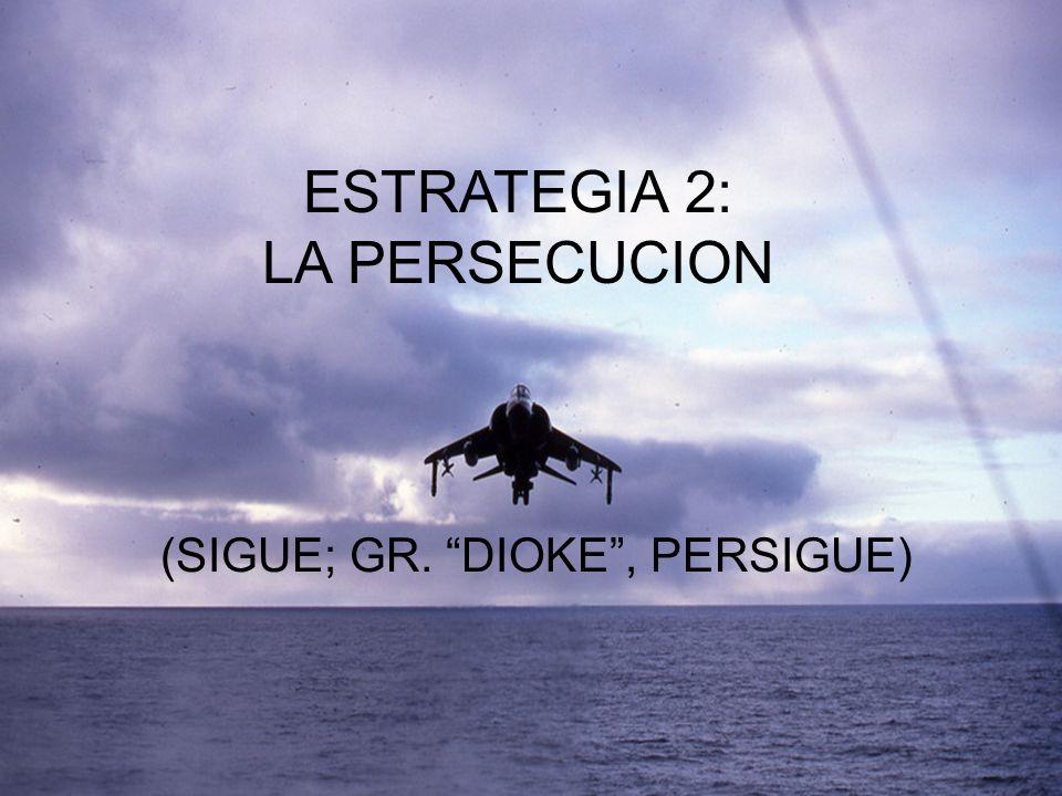 ESTRATEGIA 2: LA PERSECUCION (SIGUE; GR. DIOKE , PERSIGUE)