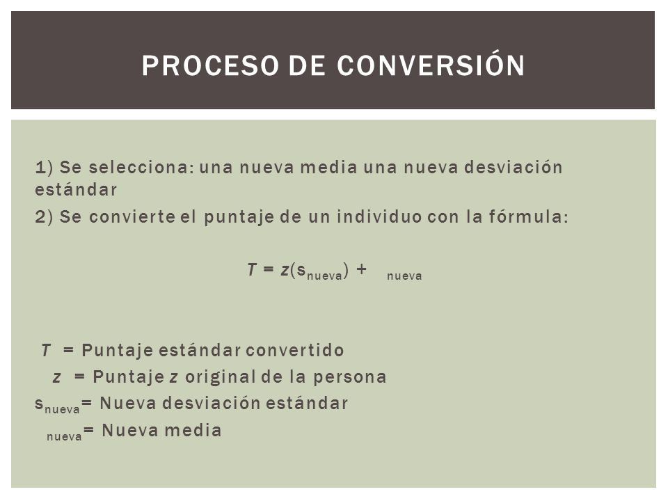Proceso de conversión 1) Se selecciona: una nueva media una nueva desviación estándar. 2) Se convierte el puntaje de un individuo con la fórmula: