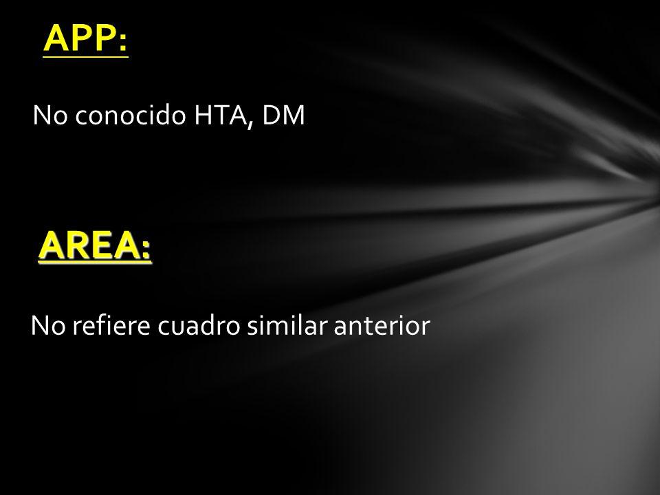 APP: No conocido HTA, DM AREA: No refiere cuadro similar anterior