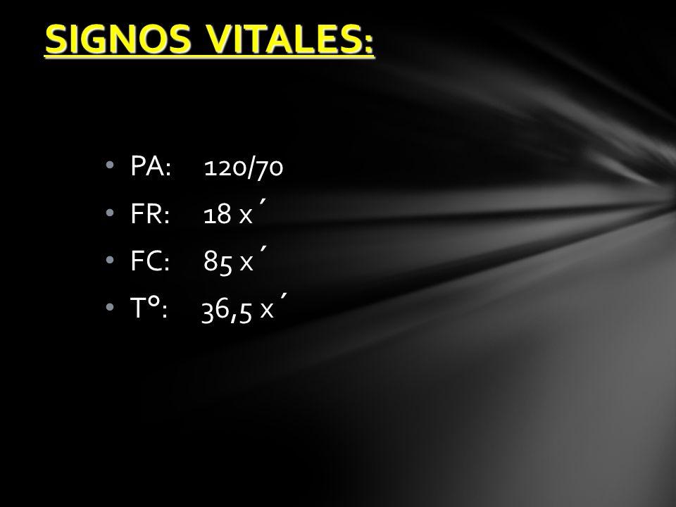 SIGNOS VITALES: PA: 120/70 FR: 18 x´ FC: 85 x´ T°: 36,5 x´
