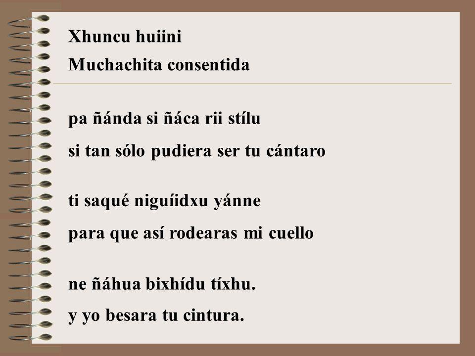 Xhuncu huiiniMuchachita consentida. pa ñánda si ñáca rii stílu. si tan sólo pudiera ser tu cántaro.