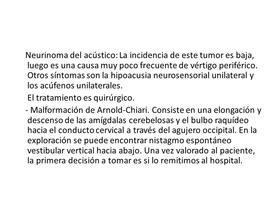 Neurinoma del acústico: La incidencia de este tumor es baja, luego es una causa muy poco frecuente de vértigo periférico.