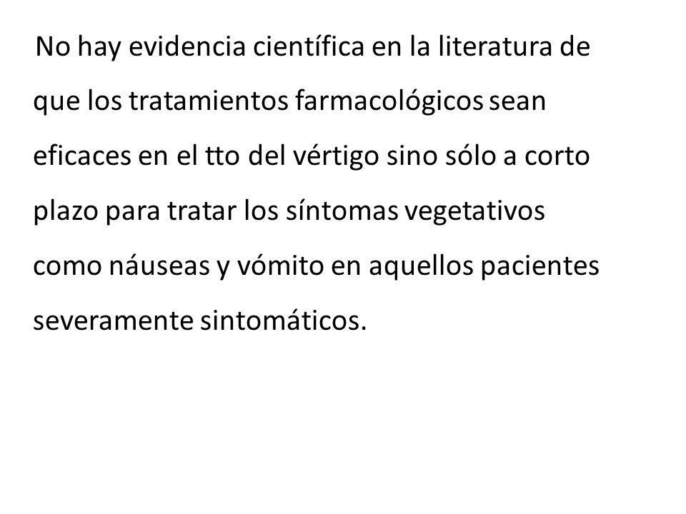 No hay evidencia científica en la literatura de que los tratamientos farmacológicos sean eficaces en el tto del vértigo sino sólo a corto plazo para tratar los síntomas vegetativos como náuseas y vómito en aquellos pacientes severamente sintomáticos.