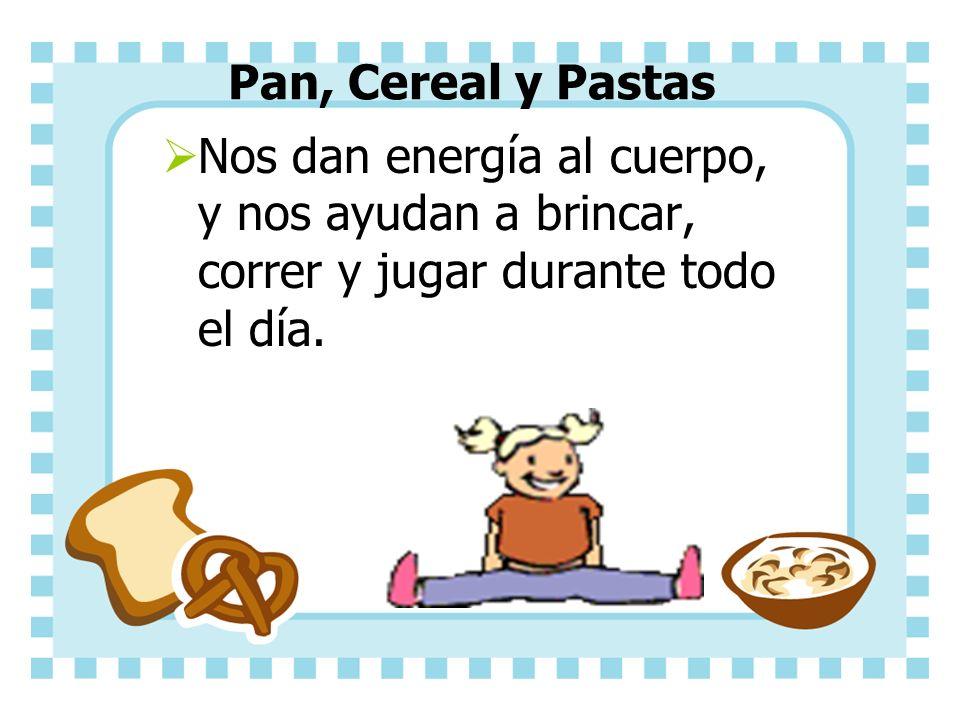 Pan, Cereal y Pastas Nos dan energía al cuerpo, y nos ayudan a brincar, correr y jugar durante todo el día.