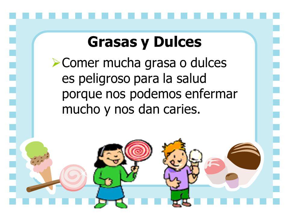 Grasas y Dulces Comer mucha grasa o dulces es peligroso para la salud porque nos podemos enfermar mucho y nos dan caries.