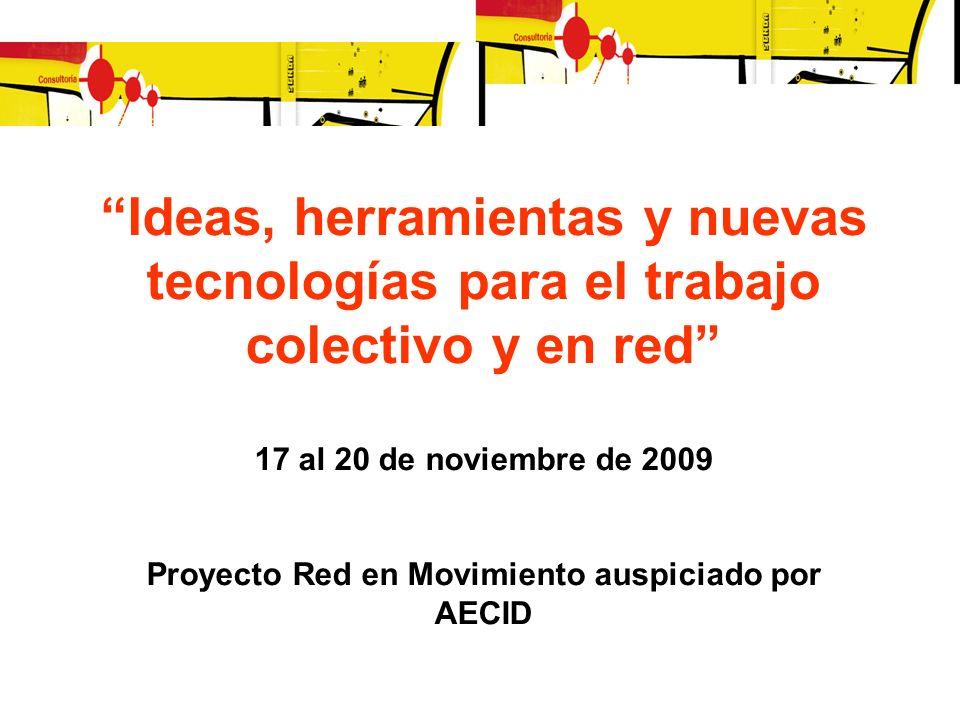Ideas, herramientas y nuevas tecnologías para el trabajo colectivo y en red 17 al 20 de noviembre de 2009 Proyecto Red en Movimiento auspiciado por AECID