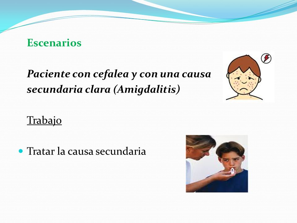 Escenarios Paciente con cefalea y con una causa. secundaria clara (Amigdalitis) Trabajo.