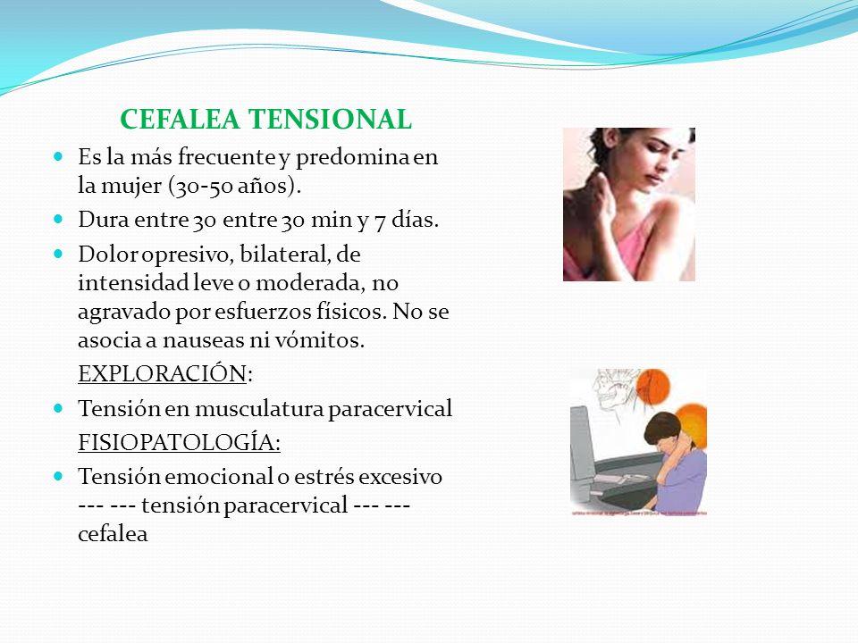 CEFALEA TENSIONAL Es la más frecuente y predomina en la mujer (30-50 años). Dura entre 30 entre 30 min y 7 días.