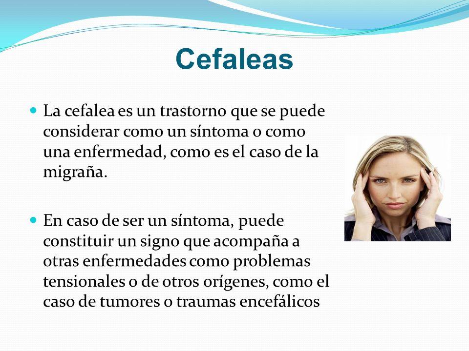 Cefaleas La cefalea es un trastorno que se puede considerar como un síntoma o como una enfermedad, como es el caso de la migraña.
