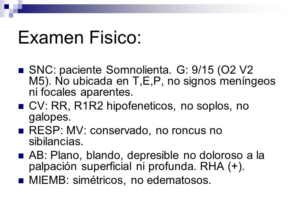 Examen Fisico:SNC: paciente Somnolienta. G: 9/15 (O2 V2 M5). No ubicada en T,E,P, no signos meníngeos ni focales aparentes.