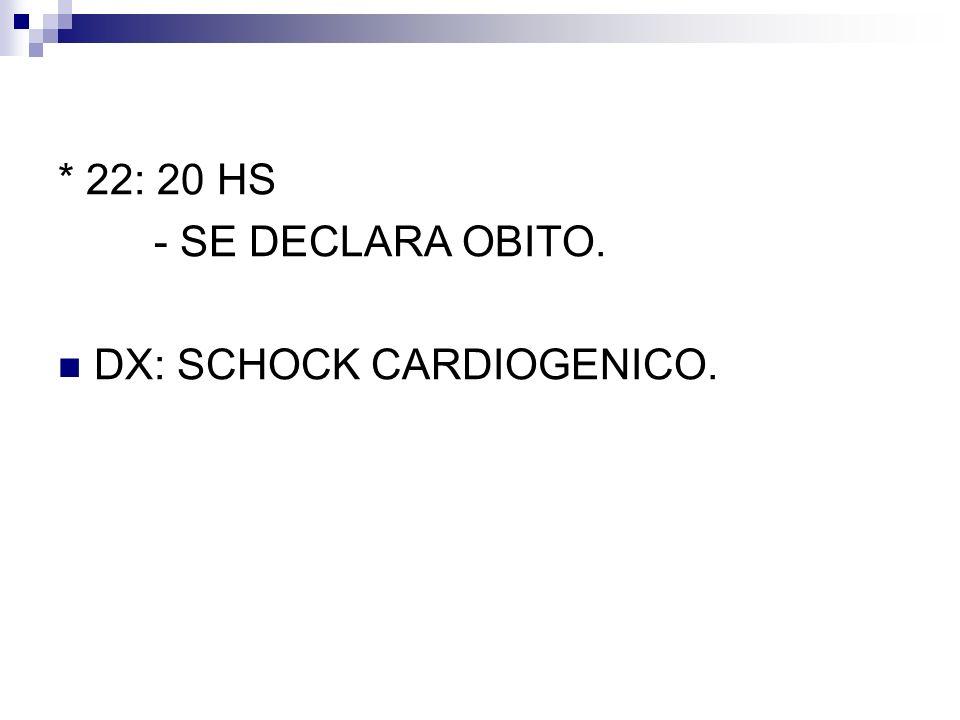 * 22: 20 HS - SE DECLARA OBITO. DX: SCHOCK CARDIOGENICO.