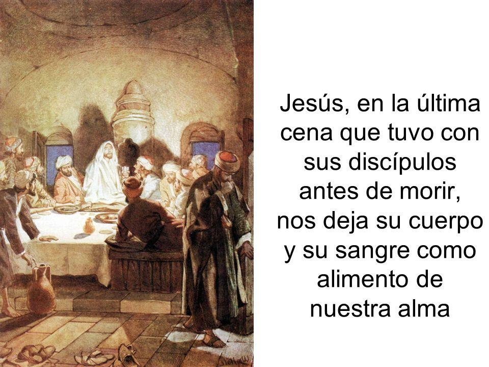 Jesús, en la última cena que tuvo con sus discípulos antes de morir, nos deja su cuerpo y su sangre como alimento de nuestra alma